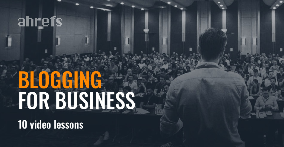 Blogging for Business - Ahrefs Course